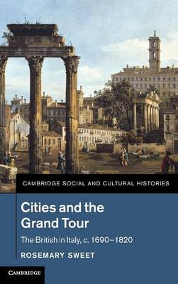 Cities and the Grand Tour: The British in Italy, c.1690-1820 - Cambridge Social and Cultural Histories 19 (Hardback)