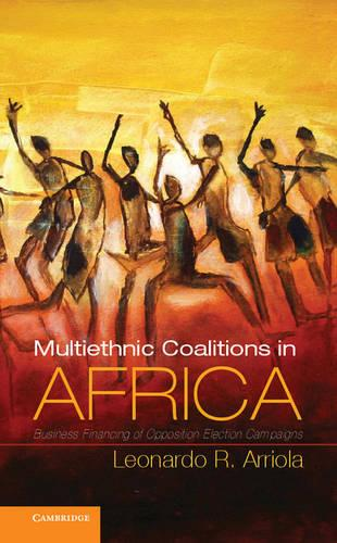 Multi-Ethnic Coalitions in Africa: Business Financing of Opposition Election Campaigns - Cambridge Studies in Comparative Politics (Hardback)