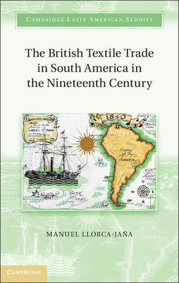 The British Textile Trade in South America in the Nineteenth Century - Cambridge Latin American Studies 97 (Hardback)