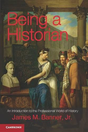 Being a Historian: An Introduction to the Professional World of History (Hardback)