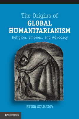 The Origins of Global Humanitarianism: Religion, Empires, and Advocacy - Cambridge Studies in Social Theory, Religion and Politics (Hardback)