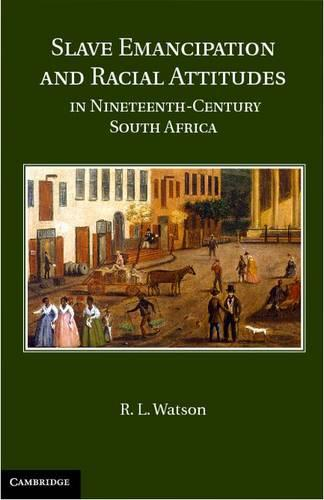 Slave Emancipation and Racial Attitudes in Nineteenth-Century South Africa (Hardback)