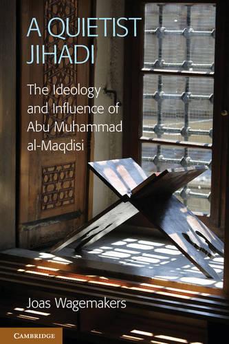 A Quietist Jihadi: The Ideology and Influence of Abu Muhammad al-Maqdisi (Hardback)