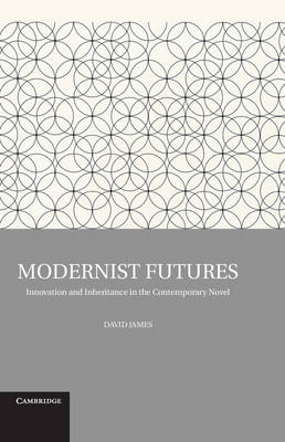 Modernist Futures: Innovation and Inheritance in the Contemporary Novel (Hardback)