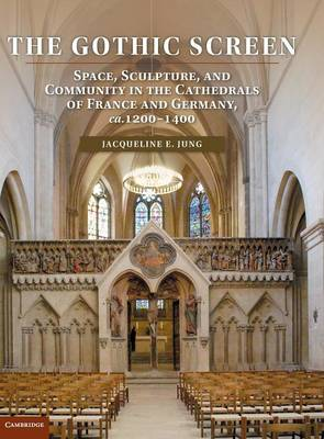 The Gothic Screen: Space, Sculpture, and Community in the Cathedrals of France and Germany, ca.1200-1400 (Hardback)