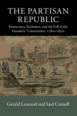 The Partisan Republic: Democracy, Exclusion, and the Fall of the Founders' Constitution, 1780s-1830s - New Histories of American Law (Hardback)