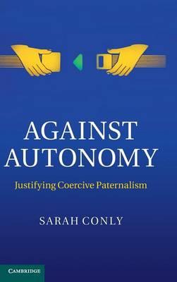 Against Autonomy: Justifying Coercive Paternalism (Hardback)