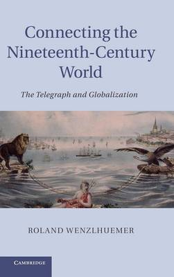 Connecting the Nineteenth-Century World: The Telegraph and Globalization (Hardback)