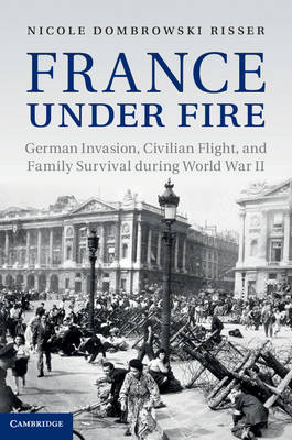 France under Fire: German Invasion, Civilian Flight and Family Survival during World War II - Studies in the Social and Cultural History of Modern Warfare (Hardback)