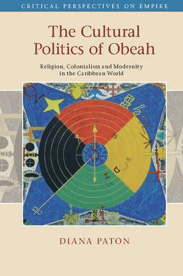 The Cultural Politics of Obeah: Religion, Colonialism and Modernity in the Caribbean World - Critical Perspectives on Empire (Hardback)