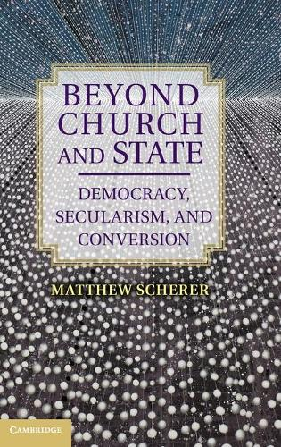 Beyond Church and State: Democracy, Secularism, and Conversion (Hardback)