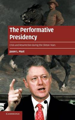 The Performative Presidency: Crisis and Resurrection during the Clinton Years - Cambridge Cultural Social Studies (Hardback)
