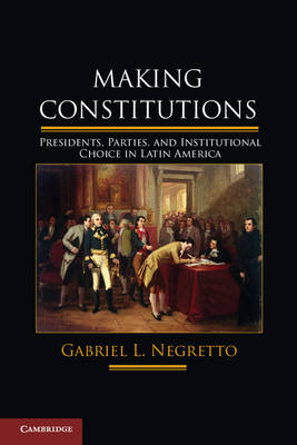 Making Constitutions: Presidents, Parties, and Institutional Choice in Latin America (Hardback)