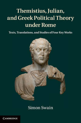 Themistius, Julian, and Greek Political Theory under Rome: Texts, Translations, and Studies of Four Key Works (Hardback)