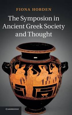 The Symposion in Ancient Greek Society and Thought (Hardback)