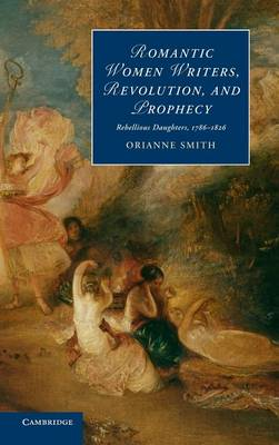Cambridge Studies in Romanticism: Romantic Women Writers, Revolution, and Prophecy: Rebellious Daughters, 1786-1826 Series Number 98 (Hardback)
