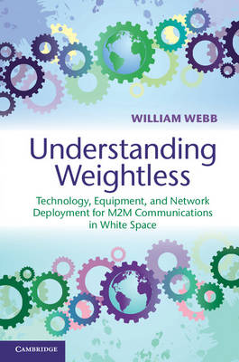 Understanding Weightless: Technology, Equipment, and Network Deployment for M2M Communications in White Space (Hardback)