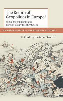 Cambridge Studies in International Relations: The Return of Geopolitics in Europe?: Social Mechanisms and Foreign Policy Identity Crises Series Number 124 (Hardback)