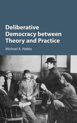 Deliberative Democracy between Theory and Practice (Hardback)
