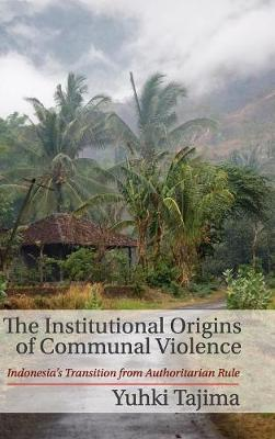 The Institutional Origins of Communal Violence: Indonesia's Transition from Authoritarian Rule (Hardback)