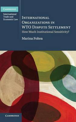 International Organizations in WTO Dispute Settlement: How Much Institutional Sensitivity? - Cambridge International Trade and Economic Law (Hardback)