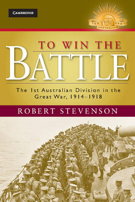 To Win the Battle: The 1st Australian Division in the Great War 1914-1918 - Australian Army History Series (Hardback)
