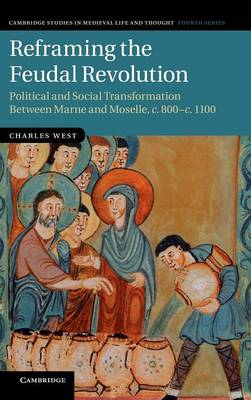 Reframing the Feudal Revolution: Political and Social Transformation between Marne and Moselle, c.800-c.1100 - Cambridge Studies in Medieval Life and Thought: Fourth Series 90 (Hardback)