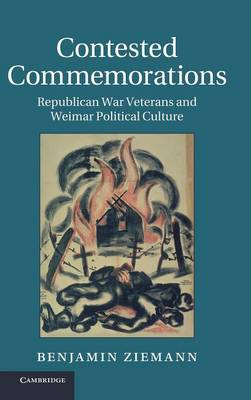 Contested Commemorations: Republican War Veterans and Weimar Political Culture - Studies in the Social and Cultural History of Modern Warfare (Hardback)