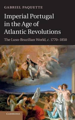 Imperial Portugal in the Age of Atlantic Revolutions: The Luso-Brazilian World, c.1770-1850 (Hardback)