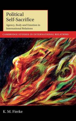 Cambridge Studies in International Relations: Political Self-Sacrifice: Agency, Body and Emotion in International Relations Series Number 125 (Hardback)