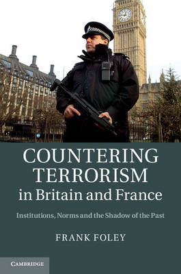 Countering Terrorism in Britain and France: Institutions, Norms and the Shadow of the Past (Hardback)