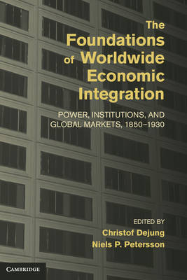 Cambridge Studies in the Emergence of Global Enterprise: The Foundations of Worldwide Economic Integration: Power, Institutions, and Global Markets, 1850-1930 (Hardback)