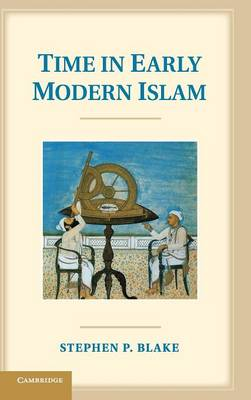 Time in Early Modern Islam: Calendar, Ceremony, and Chronology in the Safavid, Mughal and Ottoman Empires (Hardback)