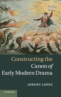 Constructing the Canon of Early Modern Drama (Hardback)
