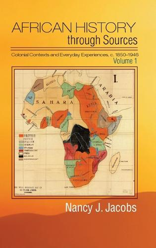 African History through Sources: Volume 1, Colonial Contexts and Everyday Experiences, c.1850-1946 (Hardback)