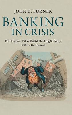 Banking in Crisis: The Rise and Fall of British Banking Stability, 1800 to the Present - Cambridge Studies in Economic History - Second Series (Hardback)