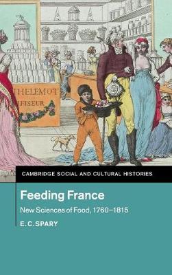 Feeding France: New Sciences of Food, 1760-1815 - Cambridge Social and Cultural Histories 21 (Hardback)