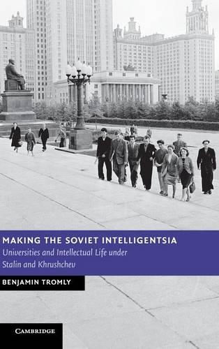 New Studies in European History: Making the Soviet Intelligentsia: Universities and Intellectual Life under Stalin and Khrushchev (Hardback)