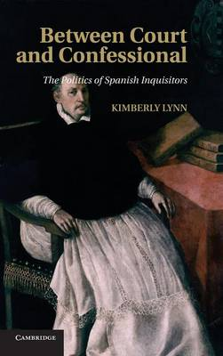 Between Court and Confessional: The Politics of Spanish Inquisitors (Hardback)