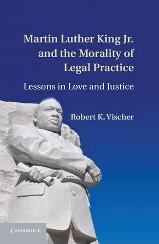 Martin Luther King Jr. and the Morality of Legal Practice: Lessons in Love and Justice (Hardback)