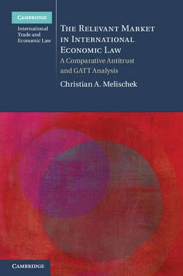 The Relevant Market in International Economic Law: A Comparative Antitrust and GATT Analysis - Cambridge International Trade and Economic Law (Hardback)