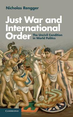 Just War and International Order: The Uncivil Condition in World Politics (Hardback)