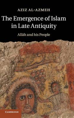 The Emergence of Islam in Late Antiquity: Allah and His People (Hardback)