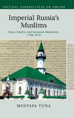 Imperial Russia's Muslims: Islam, Empire and European Modernity, 1788-1914 - Critical Perspectives on Empire (Hardback)