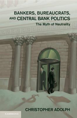 Bankers, Bureaucrats, and Central Bank Politics: The Myth of Neutrality - Cambridge Studies in Comparative Politics (Hardback)