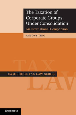 The Taxation of Corporate Groups under Consolidation: An International Comparison - Cambridge Tax Law Series (Hardback)