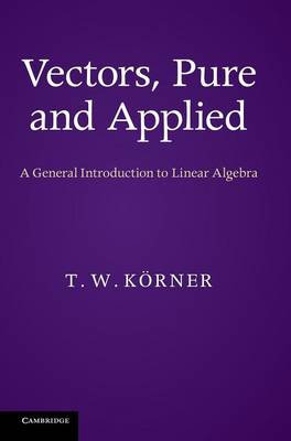 Vectors, Pure and Applied: A General Introduction to Linear Algebra (Hardback)