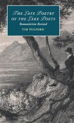 The Late Poetry of the Lake Poets: Romanticism Revised - Cambridge Studies in Romanticism 104 (Hardback)