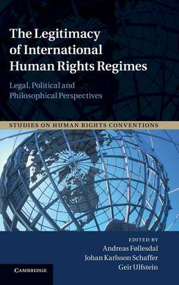 Studies on Human Rights Conventions: The Legitimacy of International Human Rights Regimes: Legal, Political and Philosophical Perspectives Series Number 4 (Hardback)