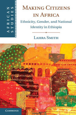 Making Citizens in Africa: Ethnicity, Gender, and National Identity in Ethiopia - African Studies 125 (Hardback)